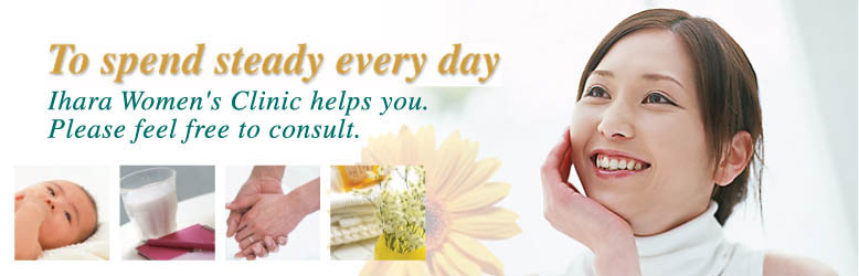 To spend steady every day. Ihara Women's Clinic helps you, Please feel free to consult.